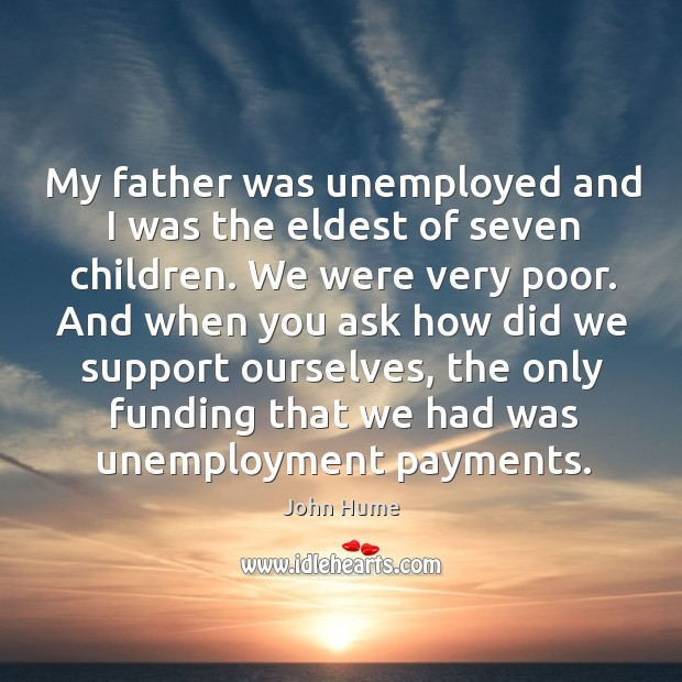 My father was unemployed and I was the eldest of seven children. We were very poor. John Hume Picture Quote