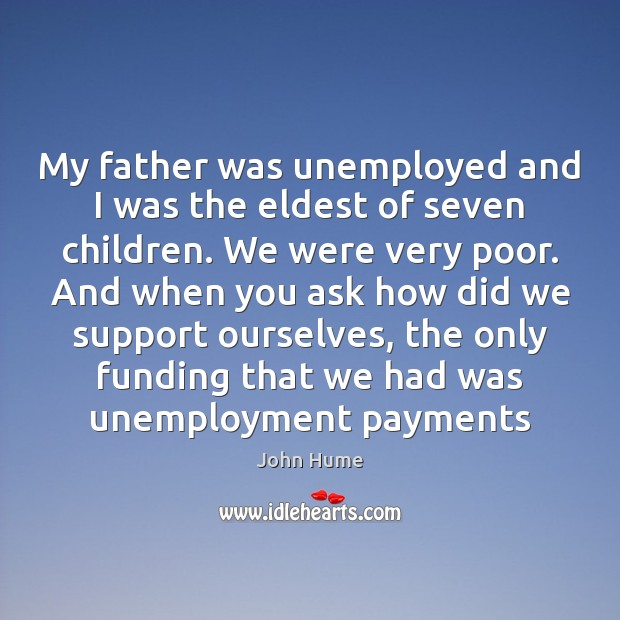 My father was unemployed and I was the eldest of seven children. John Hume Picture Quote
