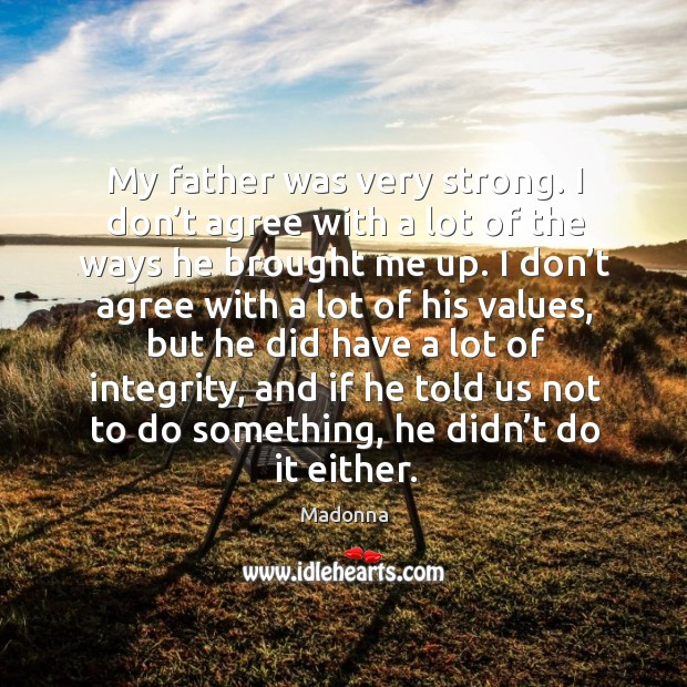 My father was very strong. I don't agree with a lot of the ways he brought me up. Image