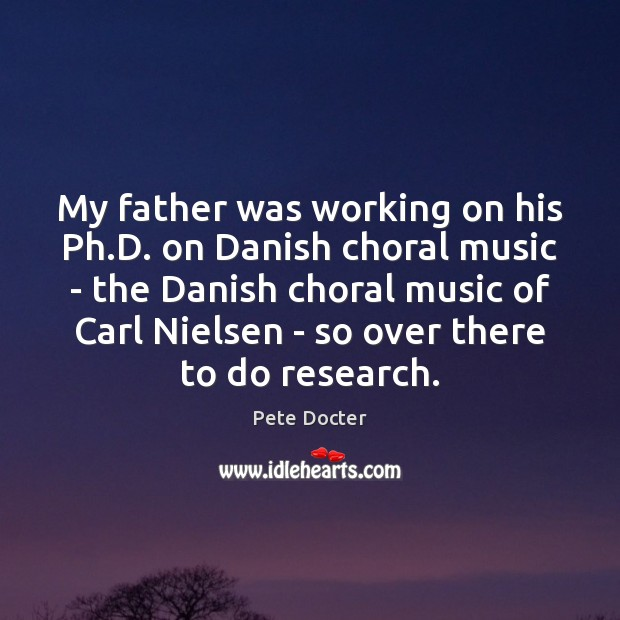 My father was working on his Ph.D. on Danish choral music Pete Docter Picture Quote