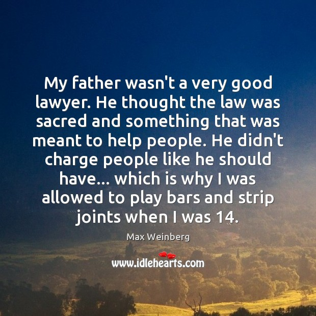 My father wasn't a very good lawyer. He thought the law was Image
