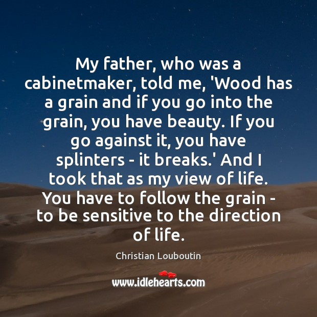 My father, who was a cabinetmaker, told me, 'Wood has a grain Christian Louboutin Picture Quote