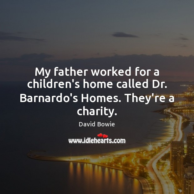 My father worked for a children's home called Dr. Barnardo's Homes. They're a charity. David Bowie Picture Quote