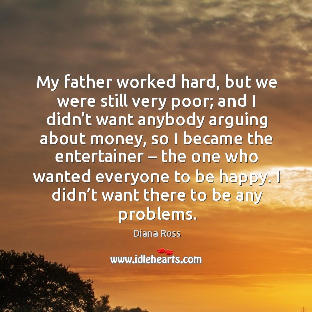 My father worked hard, but we were still very poor; and I didn't want anybody arguing about money Diana Ross Picture Quote