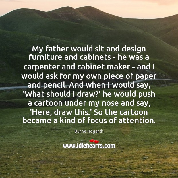 My father would sit and design furniture and cabinets – he was Burne Hogarth Picture Quote