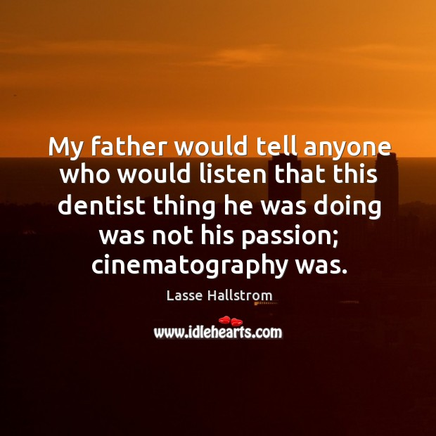 My father would tell anyone who would listen that this dentist thing he was doing Lasse Hallstrom Picture Quote