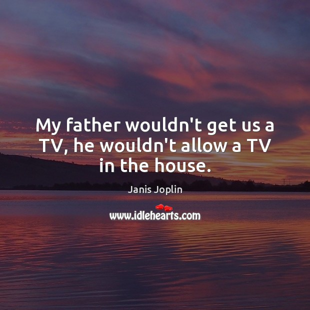 My father wouldn't get us a TV, he wouldn't allow a TV in the house. Janis Joplin Picture Quote