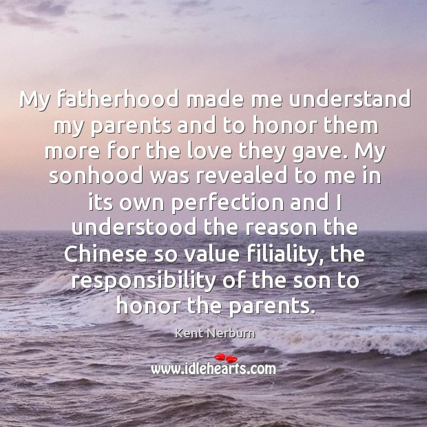 My fatherhood made me understand my parents and to honor them more Kent Nerburn Picture Quote