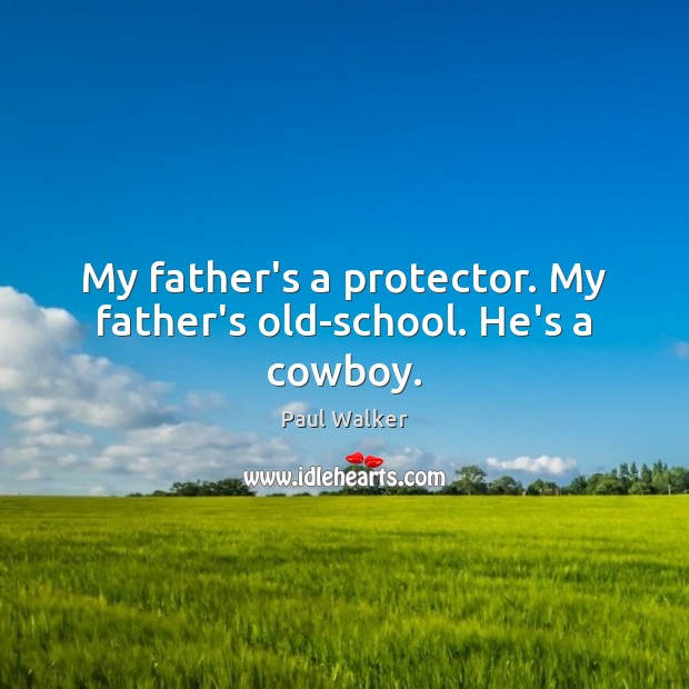 My father's a protector. My father's old-school. He's a cowboy. Paul Walker Picture Quote