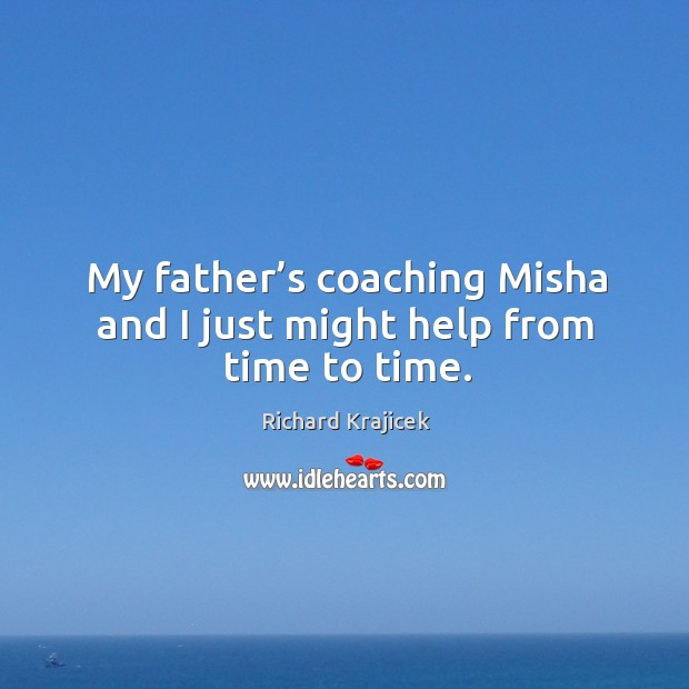 My father's coaching misha and I just might help from time to time. Richard Krajicek Picture Quote