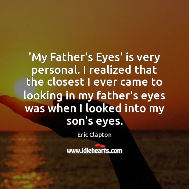 Image, 'My Father's Eyes' is very personal. I realized that the closest I