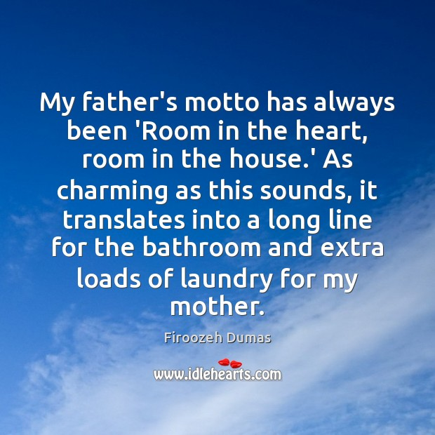My father's motto has always been 'Room in the heart, room in Image