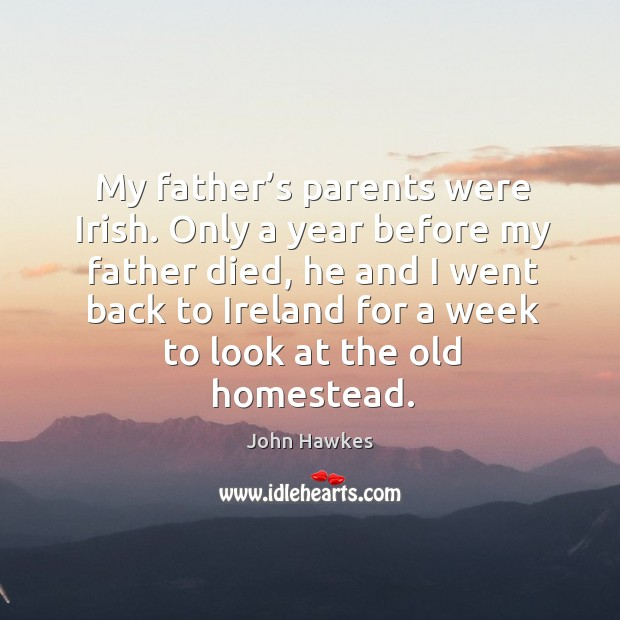 My father's parents were irish. Only a year before my father died, he and John Hawkes Picture Quote