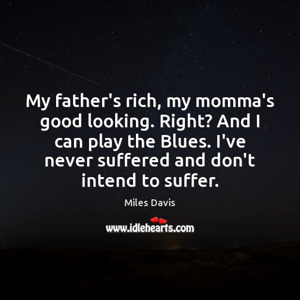 My father's rich, my momma's good looking. Right? And I can play Miles Davis Picture Quote