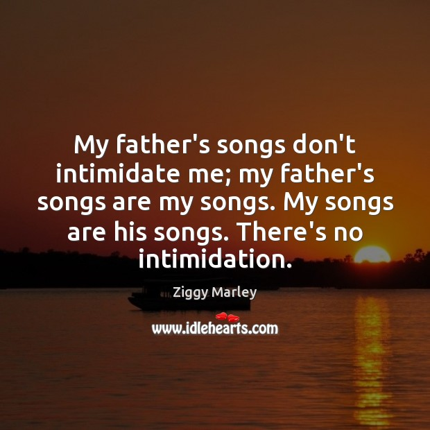 My father's songs don't intimidate me; my father's songs are my songs. Ziggy Marley Picture Quote