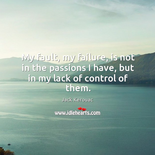 Image, My fault, my failure, is not in the passions I have, but in my lack of control of them.