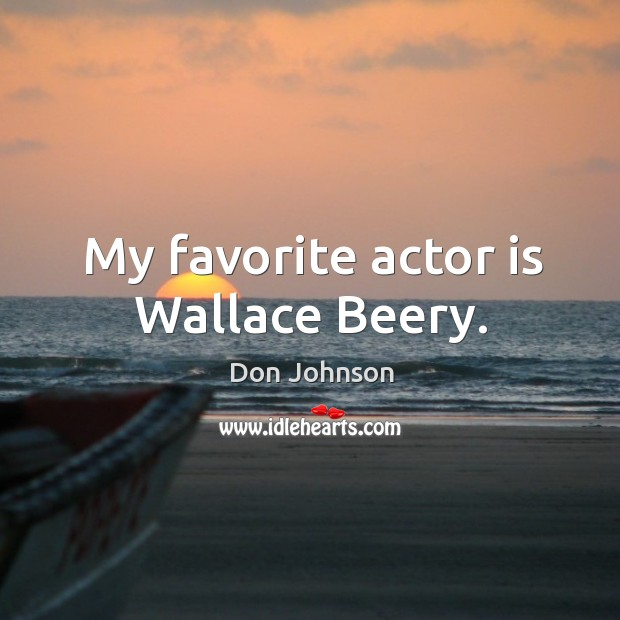 My favorite actor is wallace beery. Don Johnson Picture Quote