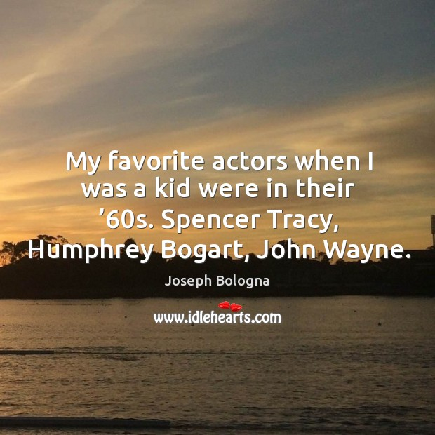 My favorite actors when I was a kid were in their '60s. Spencer tracy, humphrey bogart, john wayne. Image