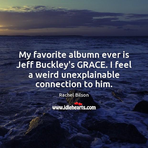 My favorite albumn ever is Jeff Buckley's GRACE. I feel a weird Rachel Bilson Picture Quote