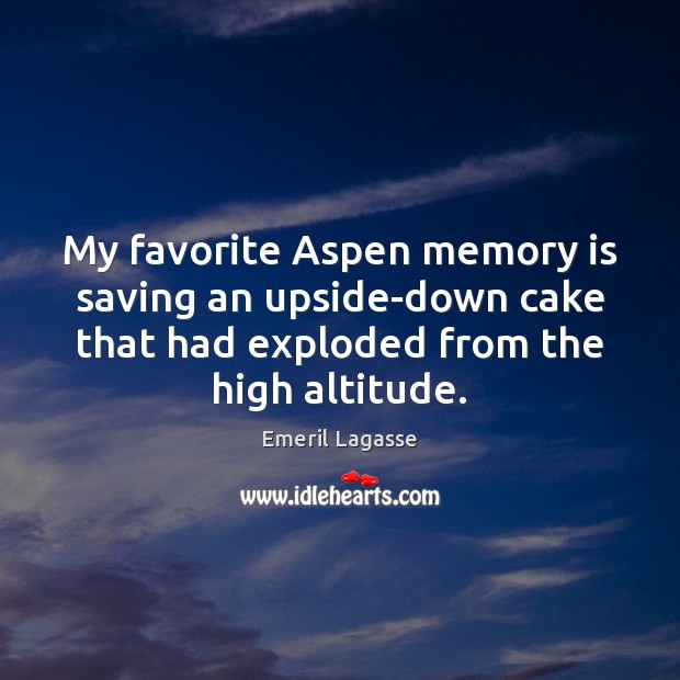 My favorite Aspen memory is saving an upside-down cake that had exploded Emeril Lagasse Picture Quote