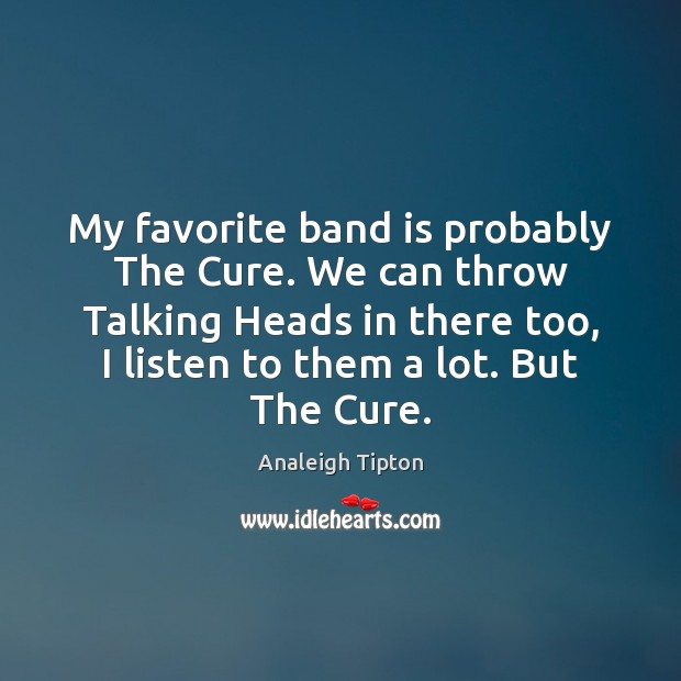 Image, My favorite band is probably The Cure. We can throw Talking Heads