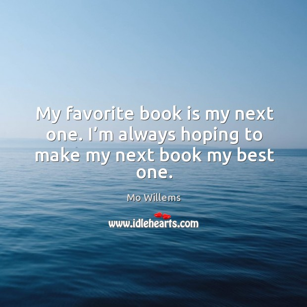 My favorite book is my next one. I'm always hoping to make my next book my best one. Mo Willems Picture Quote