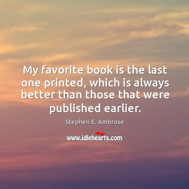 My favorite book is the last one printed, which is always better than those that were published earlier. Stephen E. Ambrose Picture Quote