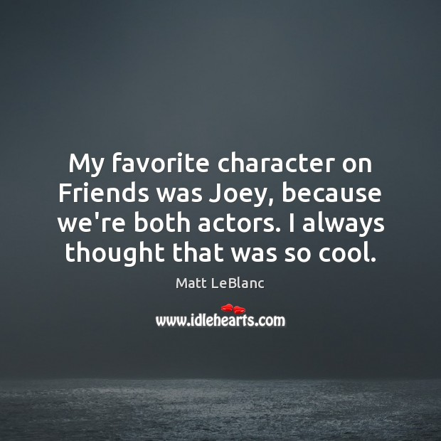 My favorite character on Friends was Joey, because we're both actors. I Matt LeBlanc Picture Quote