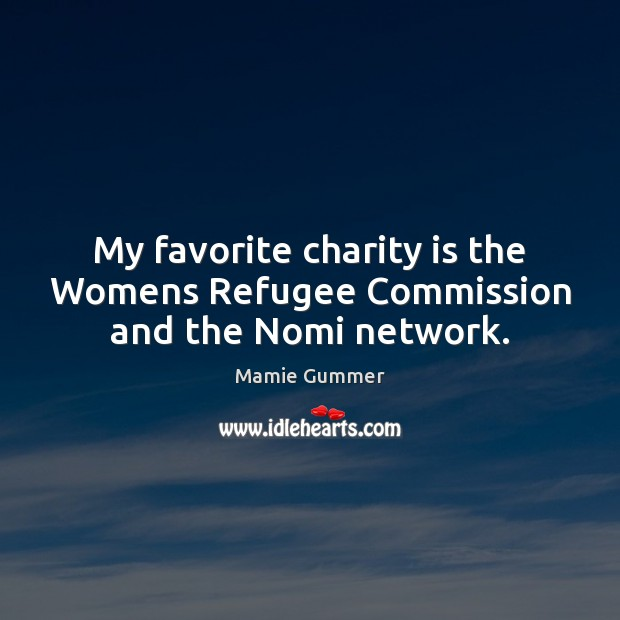 My favorite charity is the Womens Refugee Commission and the Nomi network. Charity Quotes Image