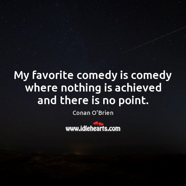 Image, My favorite comedy is comedy where nothing is achieved and there is no point.
