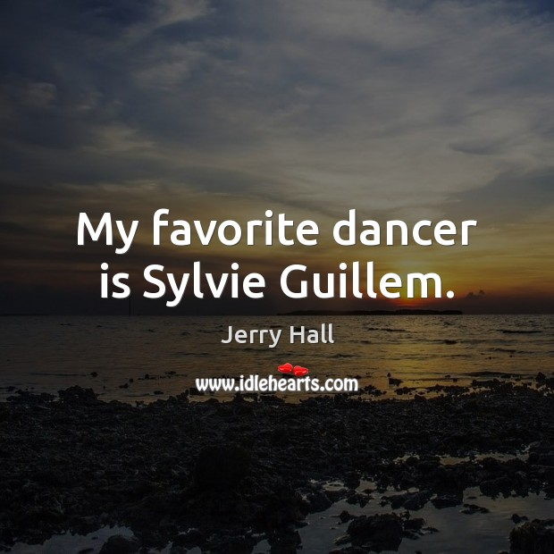 My favorite dancer is Sylvie Guillem. Jerry Hall Picture Quote