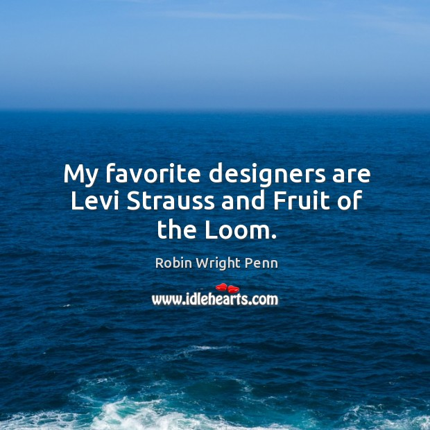 My favorite designers are levi strauss and fruit of the loom. Robin Wright Penn Picture Quote