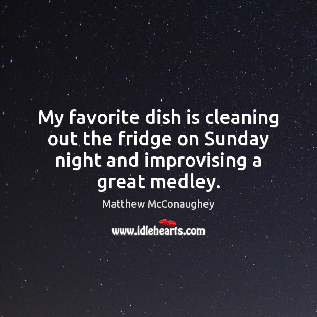My favorite dish is cleaning out the fridge on Sunday night and Matthew McConaughey Picture Quote