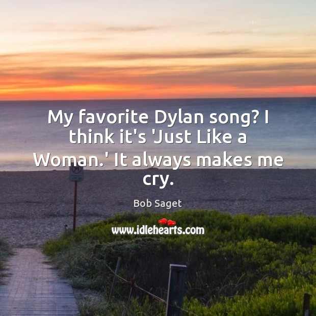 My favorite Dylan song? I think it's 'Just Like a Woman.' It always makes me cry. Bob Saget Picture Quote