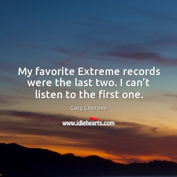 My favorite extreme records were the last two. I can't listen to the first one. Image