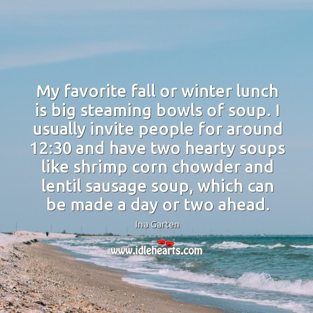 My favorite fall or winter lunch is big steaming bowls of soup. Ina Garten Picture Quote