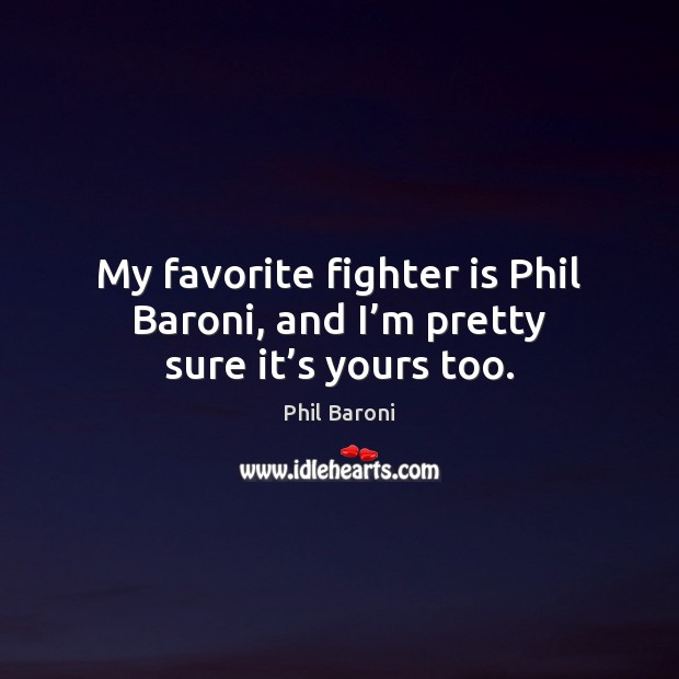 My favorite fighter is Phil Baroni, and I'm pretty sure it's yours too. Image