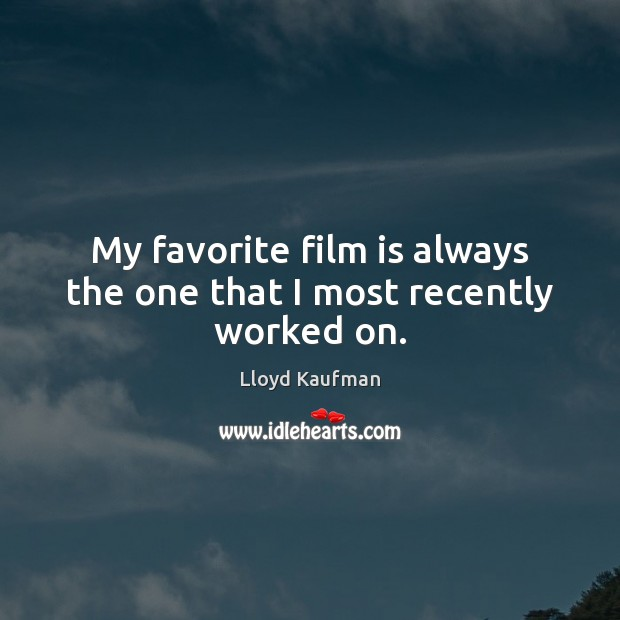 My favorite film is always the one that I most recently worked on. Lloyd Kaufman Picture Quote