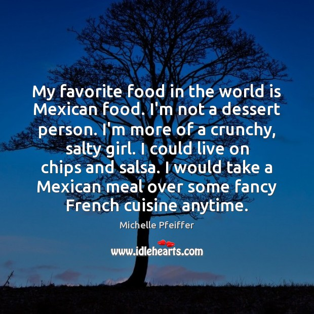 My favorite food in the world is Mexican food. I'm not a Michelle Pfeiffer Picture Quote