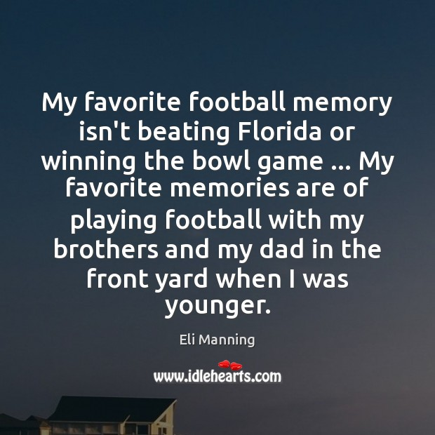 My favorite football memory isn't beating Florida or winning the bowl game … Eli Manning Picture Quote