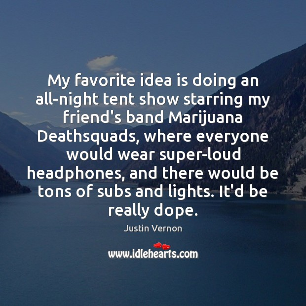Image, My favorite idea is doing an all-night tent show starring my friend's