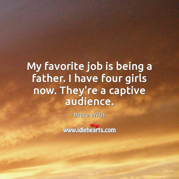 My favorite job is being a father. I have four girls now. They're a captive audience. Bruce Willis Picture Quote