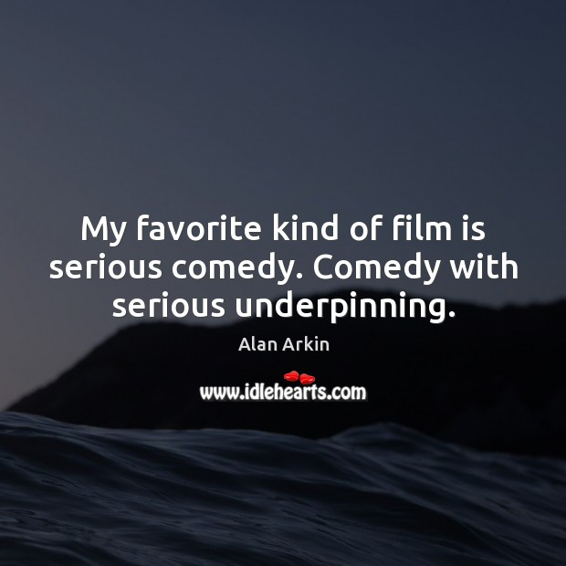 My favorite kind of film is serious comedy. Comedy with serious underpinning. Alan Arkin Picture Quote