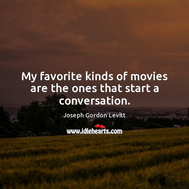 My favorite kinds of movies are the ones that start a conversation. Joseph Gordon Levitt Picture Quote