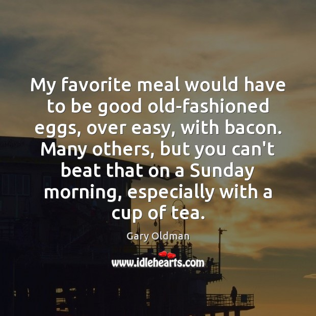 My favorite meal would have to be good old-fashioned eggs, over easy, Gary Oldman Picture Quote