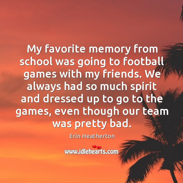 My favorite memory from school was going to football games with my Image