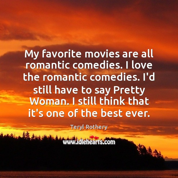 Image, My favorite movies are all romantic comedies. I love the romantic comedies.