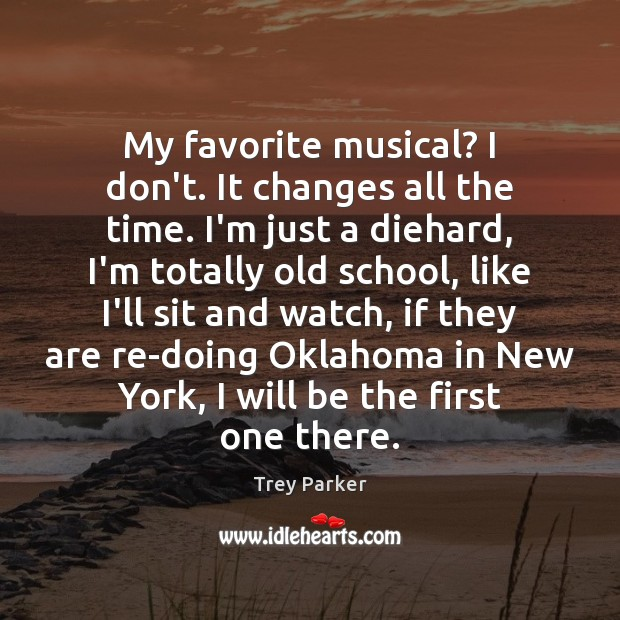 My favorite musical? I don't. It changes all the time. I'm just Trey Parker Picture Quote