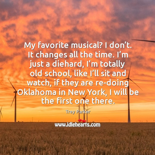 My favorite musical? I don't. It changes all the time. Trey Parker Picture Quote