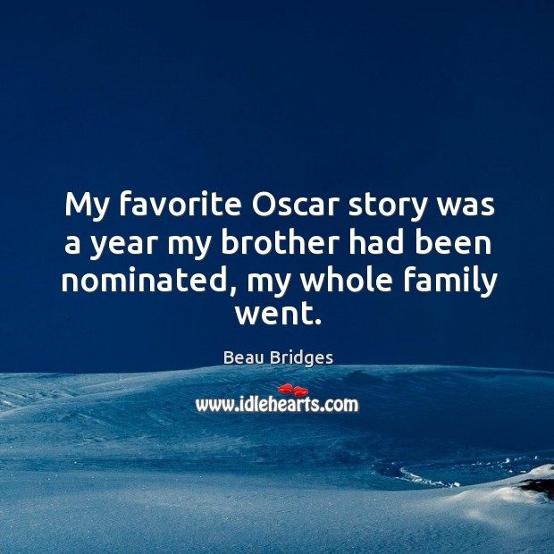 My favorite oscar story was a year my brother had been nominated, my whole family went. Beau Bridges Picture Quote